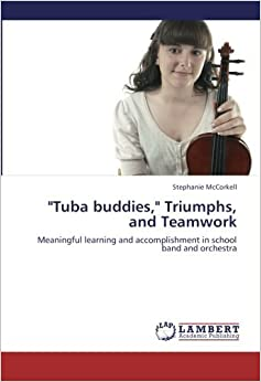 Book Tuba buddies, Triumphs, and Teamwork: Meaningful learning and accomplishment in school band and orchestra by McCorkell Stephanie (2012-10-29)