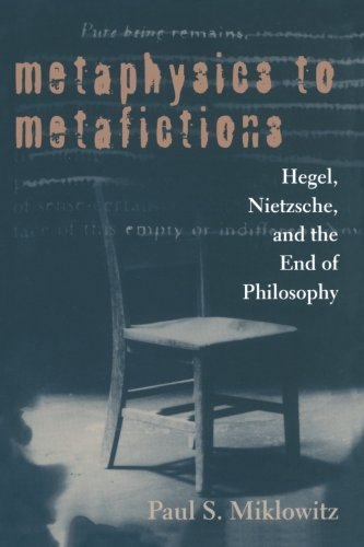 Metaphysics to Metafictions: Hegel, Nietzsche, and the End of Philosophy (SUNY Series in Hegelian Studies)