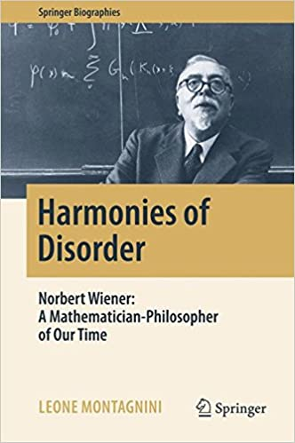 Harmonies of Disorder: Norbert Wiener: A Mathematician-Philosopher of Our Time (Springer Biographies)