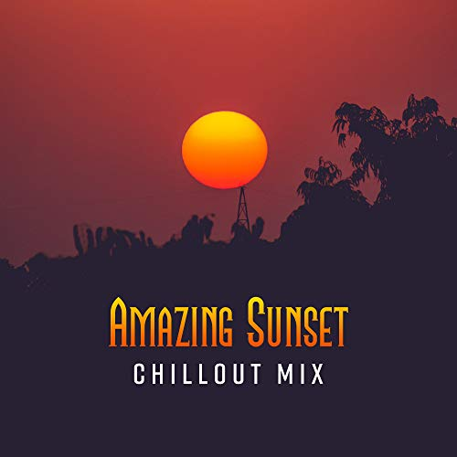 Amazing Sunset Chillout Mix: Compilation of Best 2019 Sunny Soft Chill Out Music, Beautiful Melodies & Deep Slow Beats, Summer Tropical Vacation Anthems, Hot Beach Songs