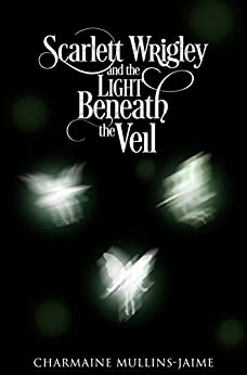 Scarlett Wrigley and the Light Beneath the Veil by [Mullins-Jaime, Charmaine]