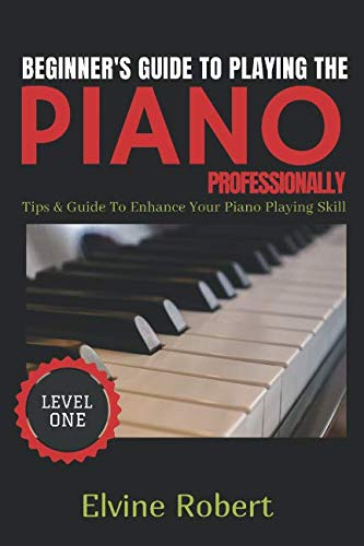 BEGINNER'S GUIDE TO PLAYING THE PIANO PROFESSIONALLY: Tips & Guide to Enhance Your Piano Playing Skill (The Gateway to Perfection) (How To Really Play The Piano)