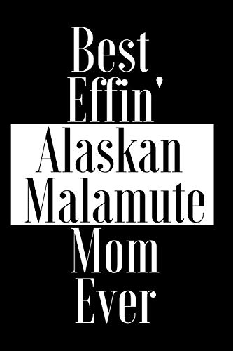Best Effin Alaskan Malamute Mom Ever: Gift for Dog Animal Pet Lover - Funny Notebook Joke Journal Planner - Friend Her Him Men Women Colleague Coworker Book (Special Funny Unique Alternative to Card)