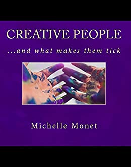 Creative People...and what makes them tick! by [Monet, Michelle]