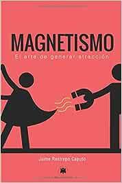Magnetismo: El arte de generar atracción: Amazon.es: Restrepo Caputo, Jaime: Libros