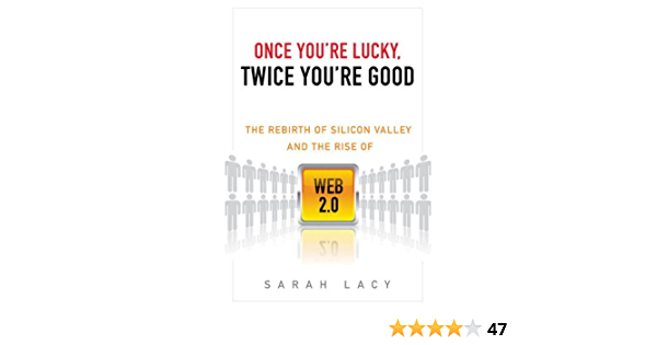 Amazon Com Once You Re Lucky Twice You Re Good The Rebirth Of Silicon Valley And The Rise Of Web 2 0 Ebook Lacy Sarah Kindle Store