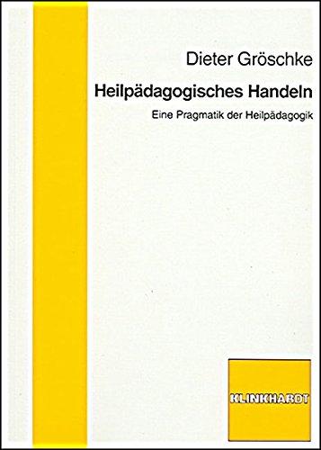 Heilpädagogisches Handeln: Eine Pragmatik der Heilpädagogik