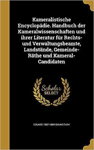 Book Kameralistische Encyclopädie. Handbuch der Kameralwissenschaften und ihrer Literatur für Rechts- und Verwaltungsbeamte, Landstände, Gemeinde-Räthe und Kameral-Candidaten