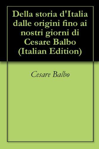 Della storia d'Italia dalle origini fino ai nostri giorni di Cesare Balbo (Italian Edition)