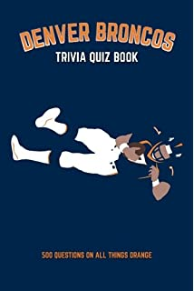 100 things broncos fans should know do before they die 100 denver broncos trivia quiz book 500 questions on all things orange fandeluxe PDF