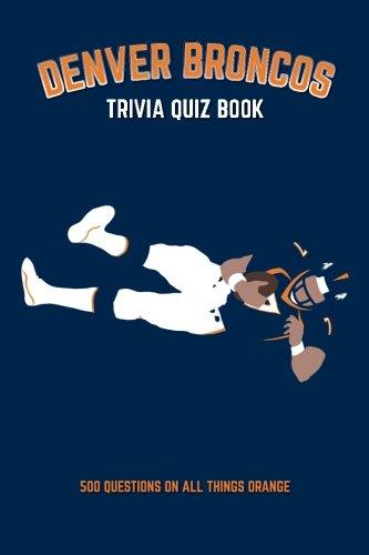 Denver Broncos Trivia Quiz Book: 500 Questions on all Things Orange