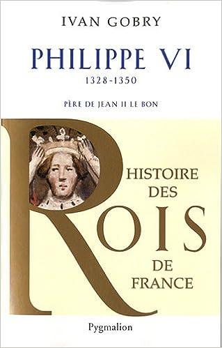 Histoire des Rois de France - Philippe VI Père de Louis VI le Gros - Ivan Gobry