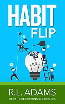 Habit Flip - Transform your Life with 101 Small Changes to your Daily Routines (Inspirational Books Series Book 11) by [Adams, R.L.]