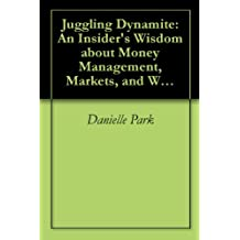 Juggling Dynamite: An Insider's Wisdom about Money Management, Markets, and Wealth that Lasts