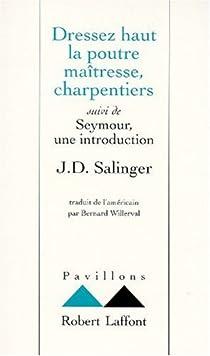 Dressez haut la poutre maîtresse, charpentiers ; suivi de : Seymour, une introduction par Salinger