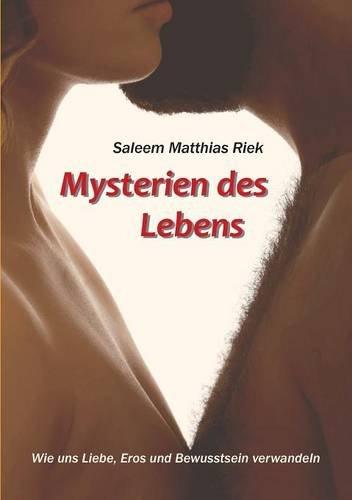 Mysterien des Lebens: Wie uns Liebe, Eros und Bewusstsein verwandeln