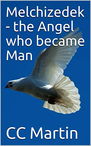 Melchizedek - the Angel who became Man - Kindle edition by CC Martin