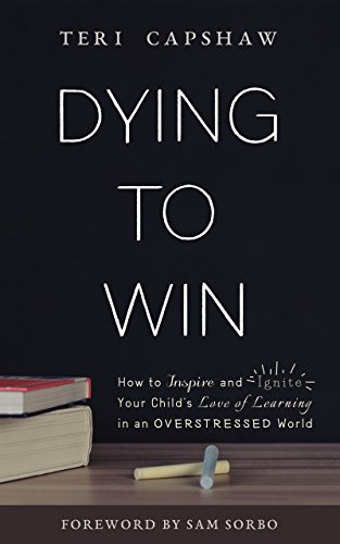 Dying to Win: How to Inspire and Ignite Your Child's Love of Learning in an Overstressed World