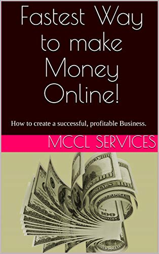 Fastest Way to make Money Online!: How to create a successful, profitable Business.