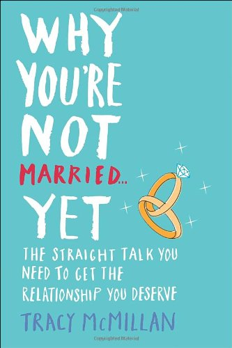 Why You're Not Married . . . Yet: The Straight Talk You Need to Get the Relationship You Deserve by Ballantine Books