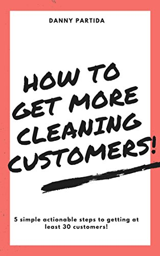 How to Get More Cleaning Customers!: 5 Simple Actionable Steps to Getting at Least 30 Customers!