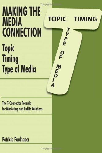 Making the Media Connection Topic Timing Type of Media: Using the T-Connector Formula for Marketing and Public Relations