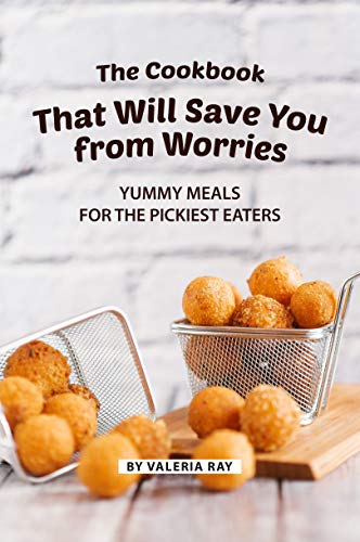The Cookbook That Will Save You from Worries: Yummy Meals for The Pickiest Eaters by [Ray, Valeria]