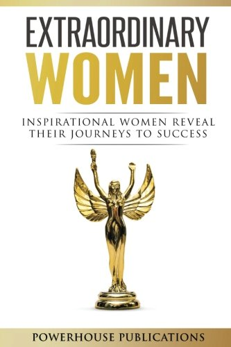 Extraordinary Women: Inspirational Women Reveal Their Journeys to Success