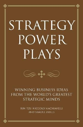 Strategy Power Plays: Winning business ideas from the world's greatest strategic minds: Niccolo Machiavelli and Sun Tzu