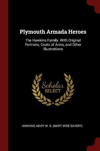 Plymouth Armada Heroes: The Hawkins Family. With Original Portraits, Coats of Arms, and Other Illustrations