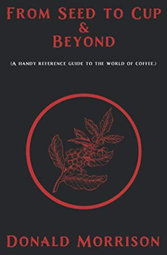 From Seed to Cup & Beyond: A handy reference guide to the world of coffee. by Donald Morrison