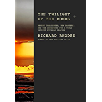 The Twilight of the Bombs: Recent Challenges, New Dangers, and the Prospects for a World Without Nuclear Weapons (The Making of the Nuclear Age Book 4)