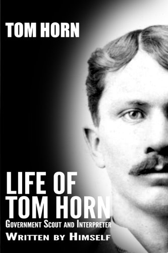 Tom Horn - Life of Tom Horn: Government Scout and Interpreter
