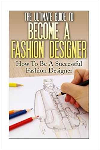 The Ultimate Guide To Become A Fashion Designer How To Be A Successful Fashion Designer Lewis Thomas 9781535036887 Amazon Com Books
