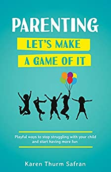 Parenting—Let's Make a Game of It: Playful Ways to Stop Struggling with Your Child and Start Having More Fun by [Safran, Karen Thurm]