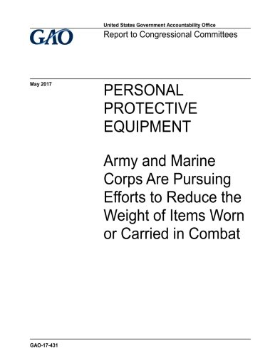 Personal protective equipment, Army and Marine Corps are pursuing efforts to reduce the weight of items worn or carried in combat : report to congressional committees.