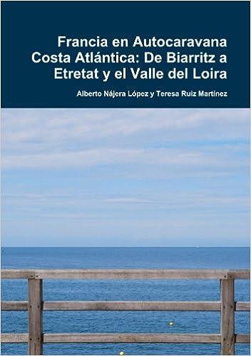Francia en Autocaravana Costa Atlántica: De Biarritz a Etretat y el Valle del Loira: Amazon.es: Nájera López, Alberto, Ruiz Martínez, Teresa: Libros
