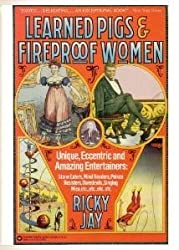 Learned Pigs & Fireproof Women: Unique, Eccentric and Amazing Entertainers: Stone Eaters, Mind Readers, Poison Resisters, Daredevils, Singing Mice, etc.