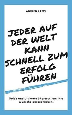 JEDER AUF DER WELT KANN SCHNELL ZUM ERFOLG FÜHREN: Guide und Ultimate Shortcut, um Ihre Wünsche auszudrücken (German Edition)