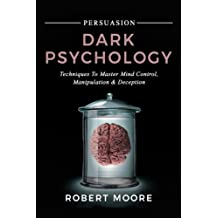 Persuasion: Dark Psychology - Techniques to Master Mind Control, Manipulation & Deception