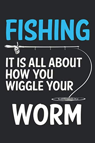 Fishing it  is all about how you wiggle your worm: Funny Fishermans Gift Notebook Fishing Journal I 6x9 I Lined I 120 Pages