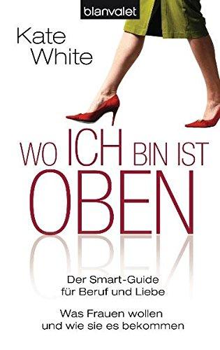Wo ich bin, ist oben: Der Smart-Guide für Beruf und Liebe - Was Frauen wollen - und wie sie es bekommen (BLA - Allgemeine Reihe)