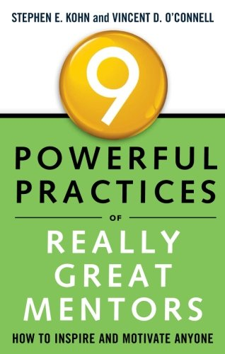 9 Powerful Practices of Really Great Mentors: How to Inspire and Motivate Anyone