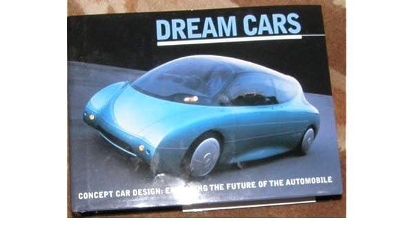 Dream Cars Concept Car Design Exploring The Future Of The Automobile Dredge Richard 9780760785829 Amazon Com Books
