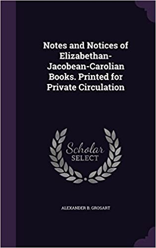 Notes and Notices of Elizabethan-Jacobean-Carolian Books. Printed for Private Circulation