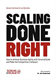 Scaling Done Right: How to Achieve Business Agility with Scrum@Scale and Make the Competition Irrelevant (Engl