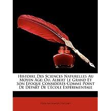 Histoire Des Sciences Naturelles Au Moyen GE: Ou, Albert Le Grand Et Son Poque Considrs Comme Point de Dpart de L'Cole Exprimentale