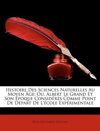 Histoire Des Sciences Naturelles Au Moyen GE: Ou, Albert Le Grand Et Son Poque Considrs Comme Point de Dpart de L'Cole E