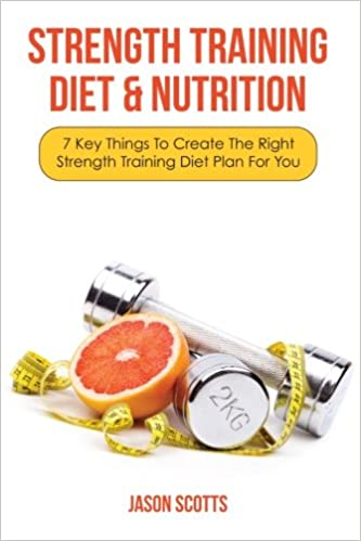 Strength Training Diet Nutrition 7 Key Things To Create The Right Plan For You Jason Scotts 9781628840780 Amazon Books