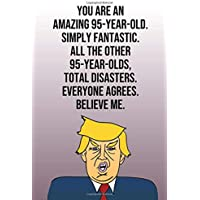 You Are An Amazing 95-Year-Old Simply Fantastic All the Other 95-Year-Olds Total Disasters Everyone Agrees Believe Me: Donald Trump 110-Page Blank Journal Happy Birthday Gag Gift Idea  Better Than A Card